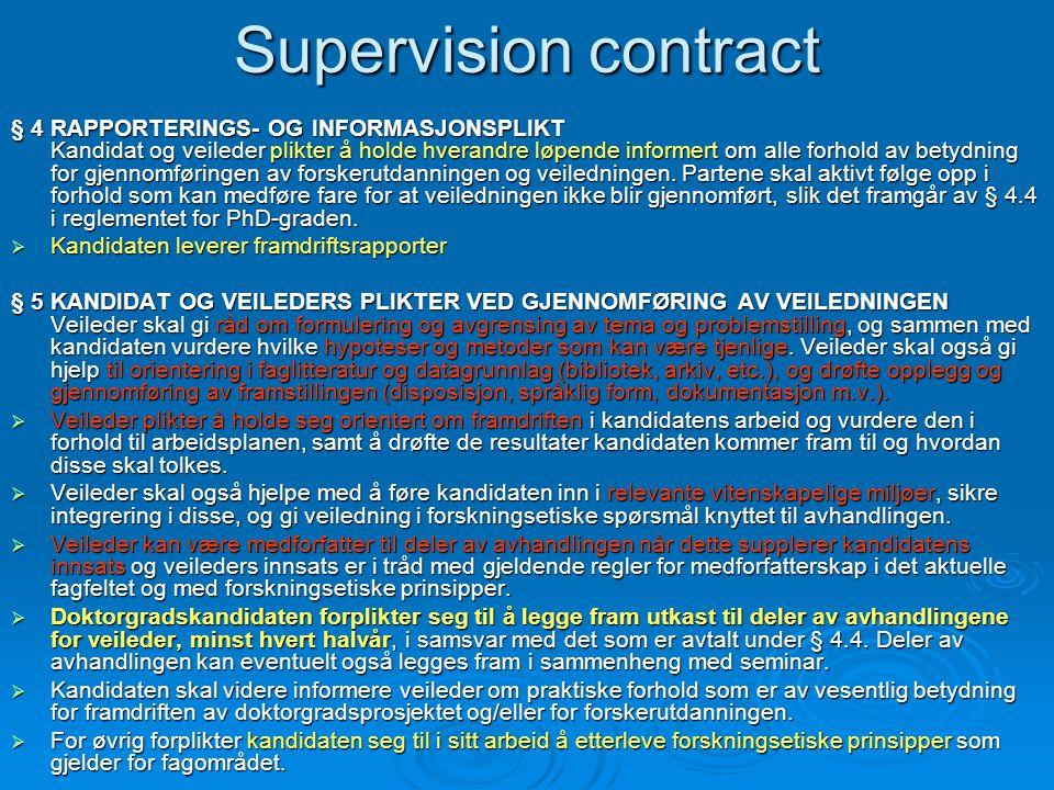 Supervision contract § 4 RAPPORTERINGS- OG INFORMASJONSPLIKT Kandidat og veileder plikter å holde hverandre løpende informert om alle forhold av betydning for gjennomføringen av forskerutdanningen og veiledningen.