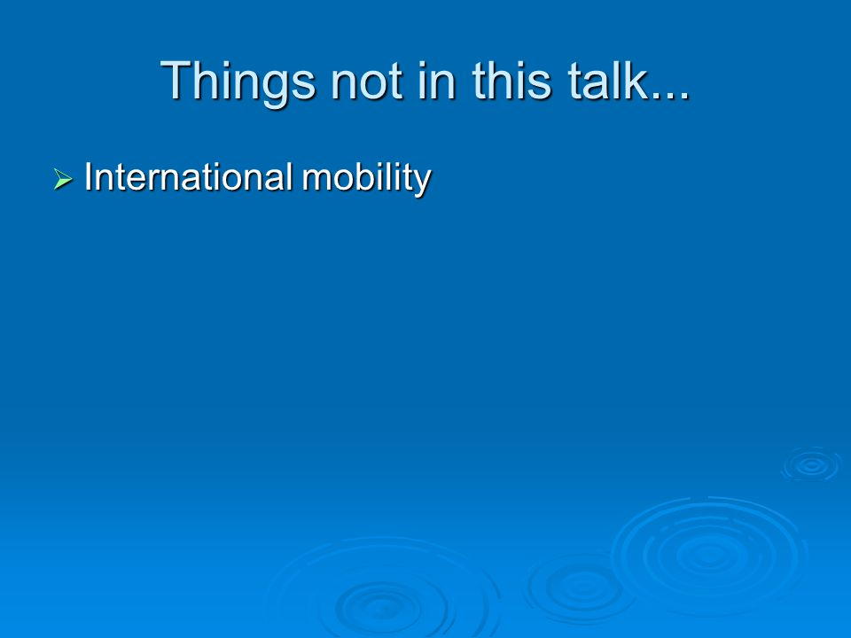 Things not in this talk... International mobility International mobility