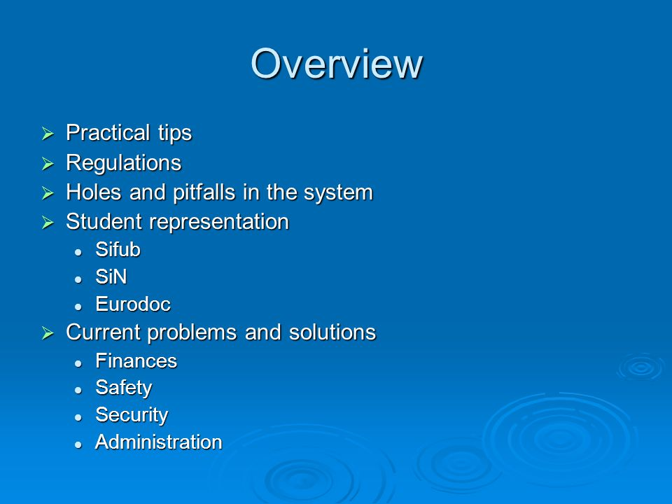 Overview Practical tips Practical tips Regulations Regulations Holes and pitfalls in the system Holes and pitfalls in the system Student representation Student representation Sifub Sifub SiN SiN Eurodoc Eurodoc Current problems and solutions Current problems and solutions Finances Finances Safety Safety Security Security Administration Administration