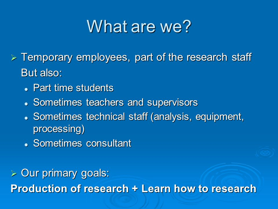 What are we? Temporary employees, part of the research staff Temporary employees, part of the research staff But also: Part time students Part time st