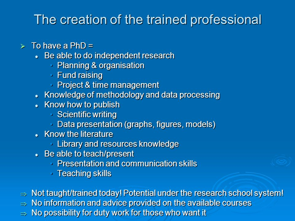 The creation of the trained professional To have a PhD = To have a PhD = Be able to do independent research Be able to do independent research Planning & organisationPlanning & organisation Fund raisingFund raising Project & time managementProject & time management Knowledge of methodology and data processing Knowledge of methodology and data processing Know how to publish Know how to publish Scientific writingScientific writing Data presentation (graphs, figures, models)Data presentation (graphs, figures, models) Know the literature Know the literature Library and resources knowledgeLibrary and resources knowledge Be able to teach/present Be able to teach/present Presentation and communication skillsPresentation and communication skills Teaching skillsTeaching skills Not taught/trained today.