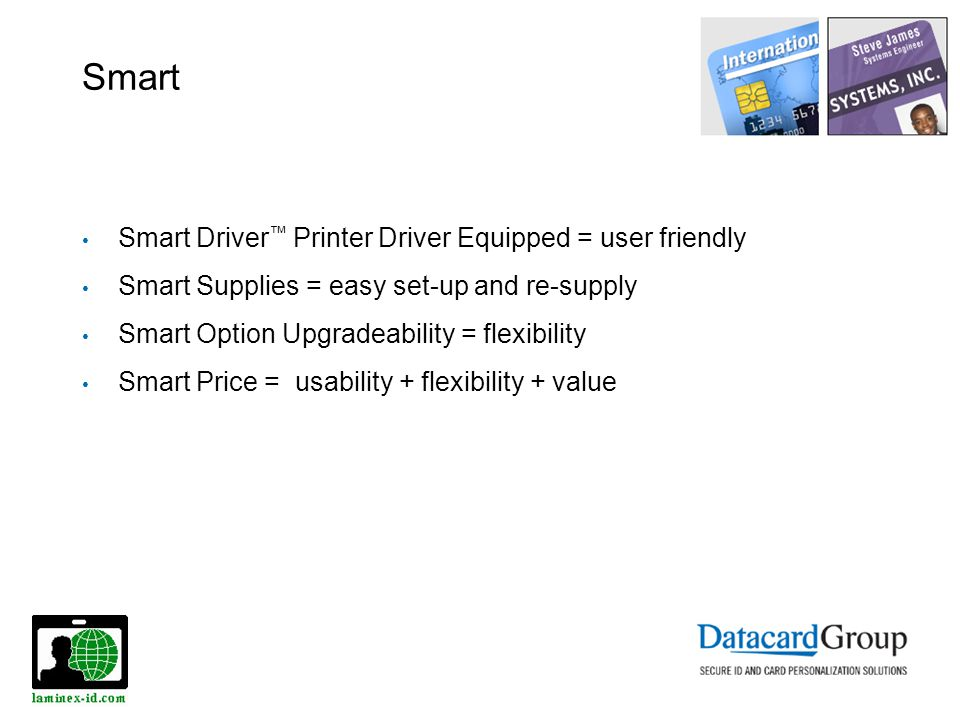 Smart Smart Driver Printer Driver Equipped = user friendly Smart Supplies = easy set-up and re-supply Smart Option Upgradeability = flexibility Smart Price = usability + flexibility + value