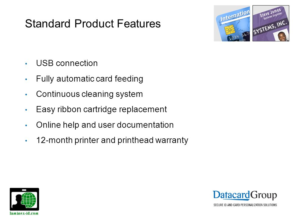 Standard Product Features USB connection Fully automatic card feeding Continuous cleaning system Easy ribbon cartridge replacement Online help and user documentation 12-month printer and printhead warranty