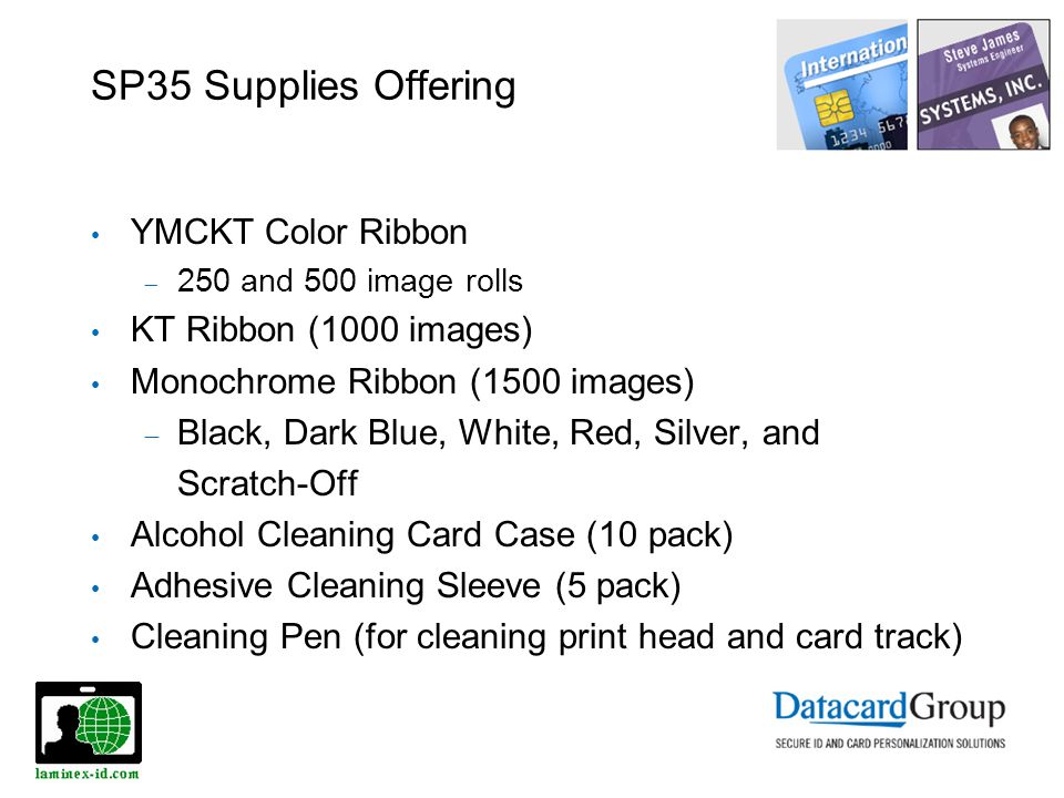 SP35 Supplies Offering YMCKT Color Ribbon 250 and 500 image rolls KT Ribbon (1000 images) Monochrome Ribbon (1500 images) Black, Dark Blue, White, Red, Silver, and Scratch-Off Alcohol Cleaning Card Case (10 pack) Adhesive Cleaning Sleeve (5 pack) Cleaning Pen (for cleaning print head and card track)