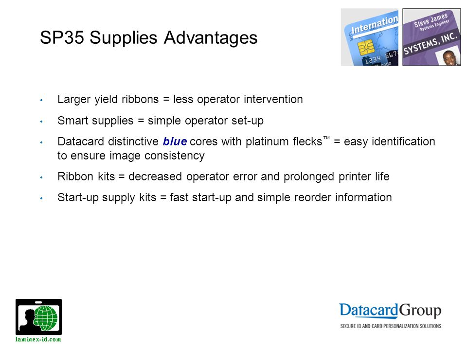 SP35 Supplies Advantages Larger yield ribbons = less operator intervention Smart supplies = simple operator set-up Datacard distinctive blue cores wit