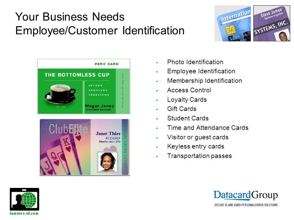 Your Business Needs Employee/Customer Identification Photo Identification Employee Identification Membership Identification Access Control Loyalty Cards Gift Cards Student Cards Time and Attendance Cards Visitor or guest cards Keyless entry cards Transportation passes