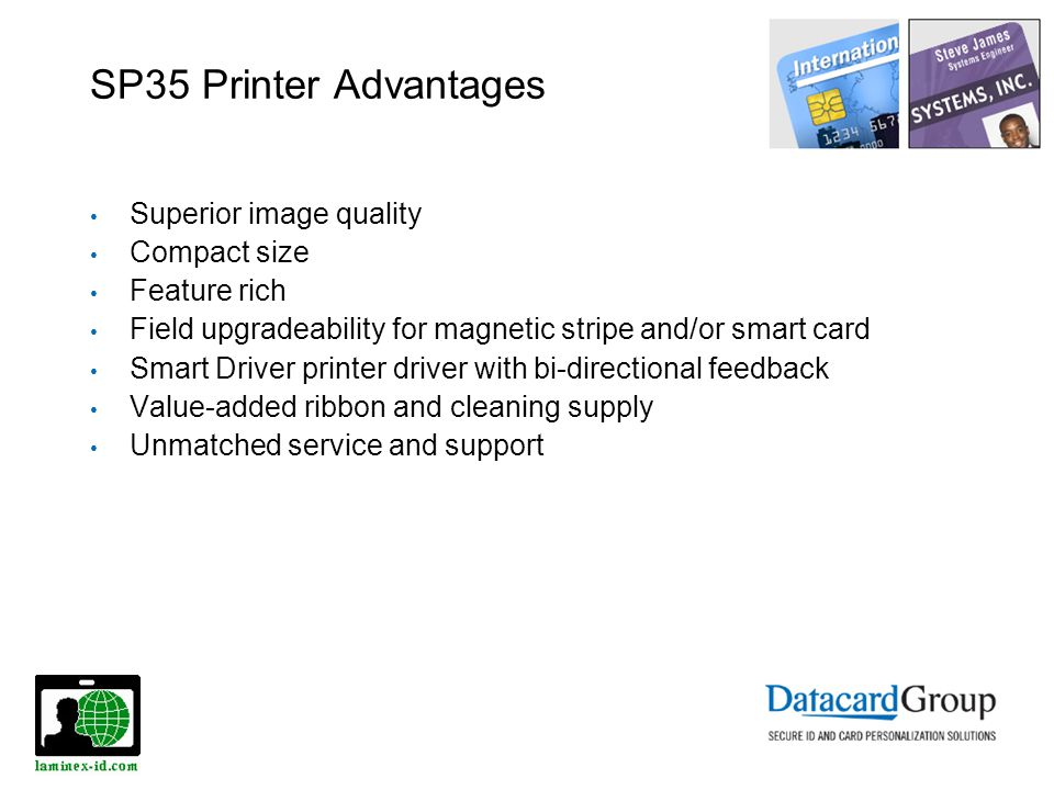 SP35 Printer Advantages Superior image quality Compact size Feature rich Field upgradeability for magnetic stripe and/or smart card Smart Driver printer driver with bi-directional feedback Value-added ribbon and cleaning supply Unmatched service and support
