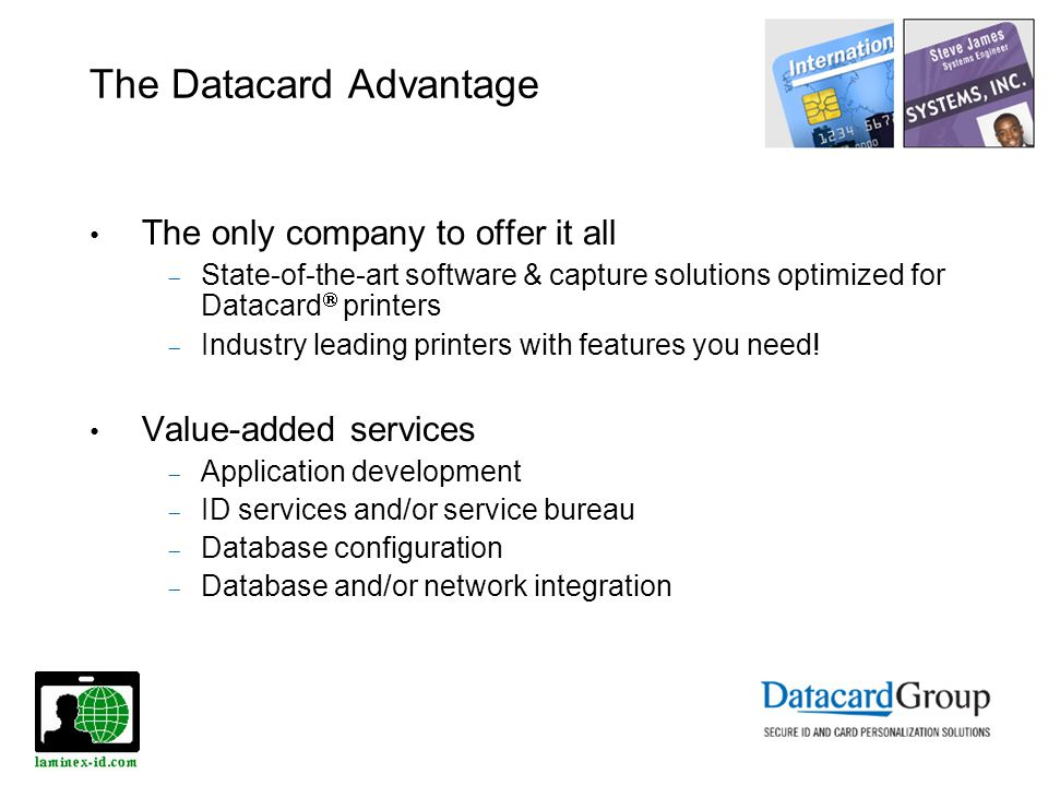 The Datacard Advantage The only company to offer it all State-of-the-art software & capture solutions optimized for Datacard printers Industry leading printers with features you need.