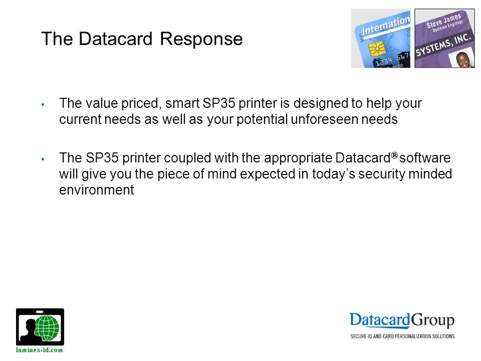 The Datacard Response The value priced, smart SP35 printer is designed to help your current needs as well as your potential unforeseen needs The SP35 printer coupled with the appropriate Datacard software will give you the piece of mind expected in todays security minded environment