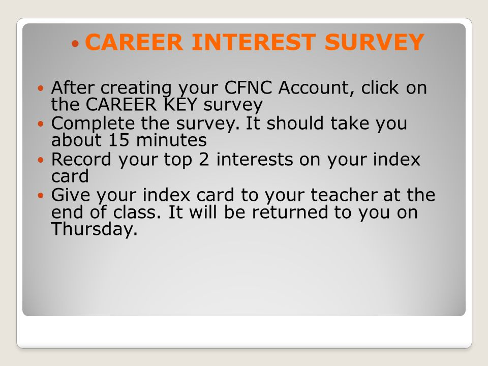 CAREER INTEREST SURVEY After creating your CFNC Account, click on the CAREER KEY survey Complete the survey.