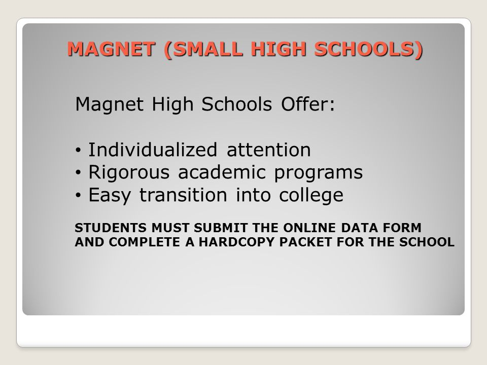 MAGNET (SMALL HIGH SCHOOLS) Magnet High Schools Offer: Individualized attention Rigorous academic programs Easy transition into college STUDENTS MUST SUBMIT THE ONLINE DATA FORM AND COMPLETE A HARDCOPY PACKET FOR THE SCHOOL