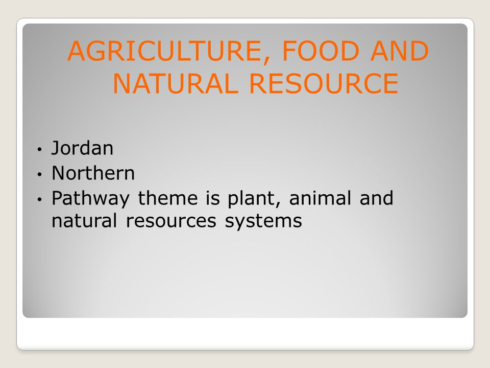 AGRICULTURE, FOOD AND NATURAL RESOURCE Jordan Northern Pathway theme is plant, animal and natural resources systems
