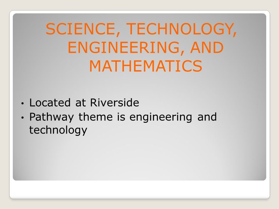 SCIENCE, TECHNOLOGY, ENGINEERING, AND MATHEMATICS Located at Riverside Pathway theme is engineering and technology