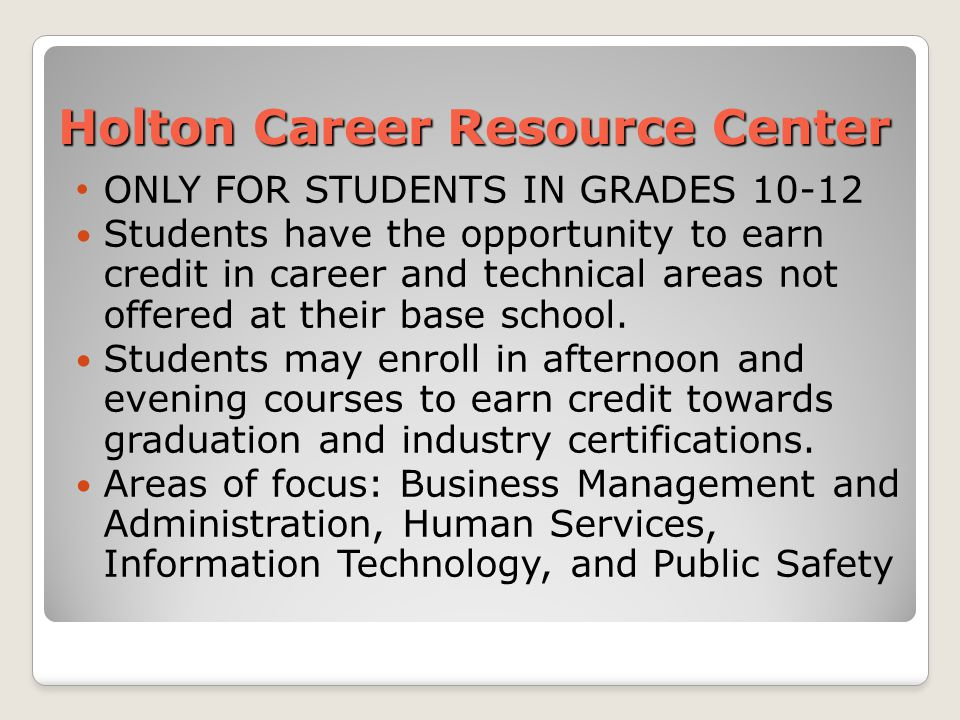 Holton Career Resource Center ONLY FOR STUDENTS IN GRADES 10-12 Students have the opportunity to earn credit in career and technical areas not offered at their base school.