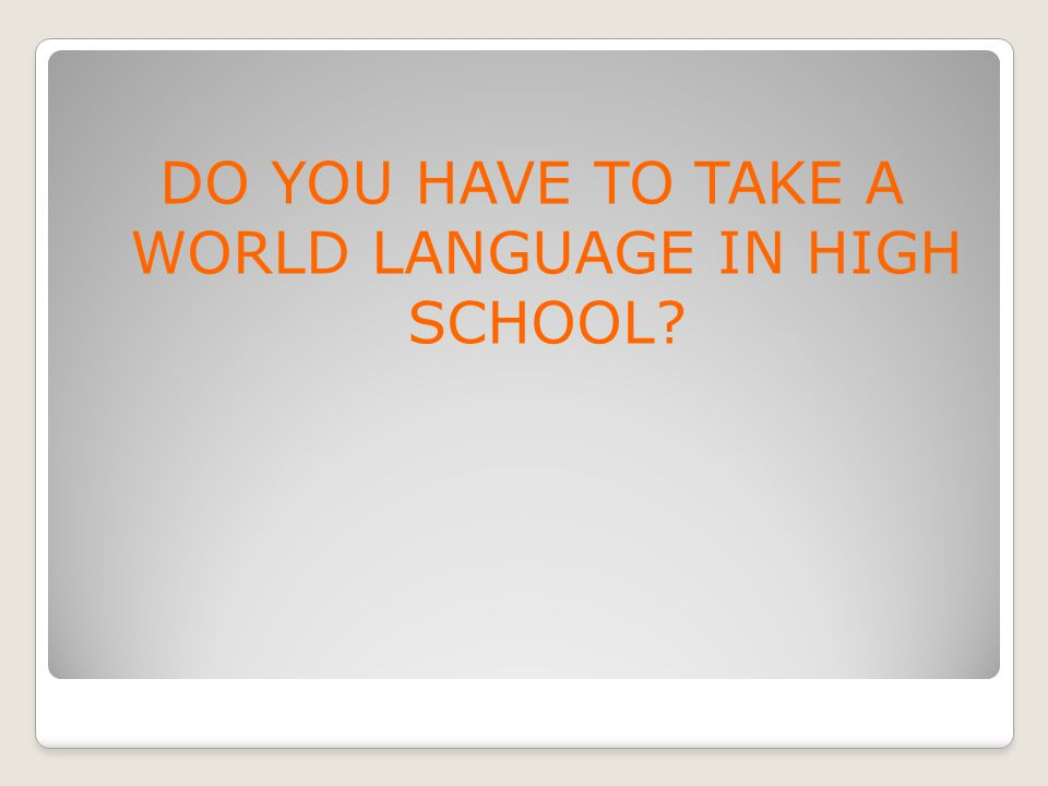 DO YOU HAVE TO TAKE A WORLD LANGUAGE IN HIGH SCHOOL