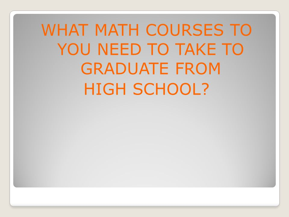 WHAT MATH COURSES TO YOU NEED TO TAKE TO GRADUATE FROM HIGH SCHOOL