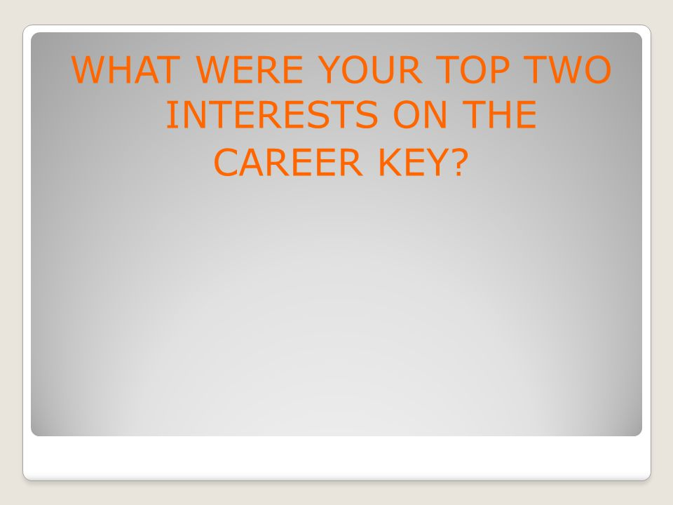 WHAT WERE YOUR TOP TWO INTERESTS ON THE CAREER KEY?