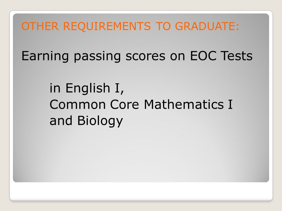 OTHER REQUIREMENTS TO GRADUATE: Earning passing scores on EOC Tests in English I, Common Core Mathematics I and Biology