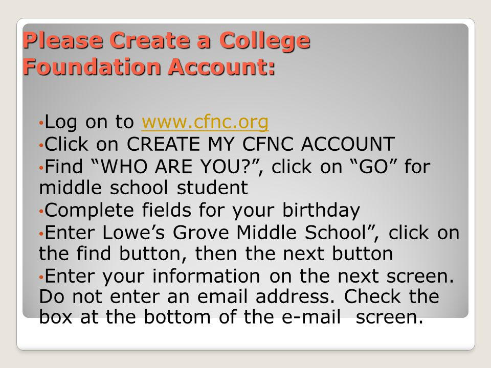 Please Create a College Foundation Account: Log on to www.cfnc.orgwww.cfnc.org Click on CREATE MY CFNC ACCOUNT Find WHO ARE YOU?, click on GO for middle school student Complete fields for your birthday Enter Lowes Grove Middle School, click on the find button, then the next button Enter your information on the next screen.