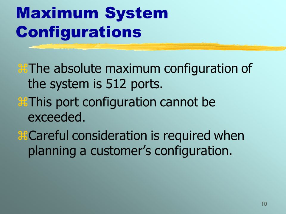 10 Maximum System Configurations zThe absolute maximum configuration of the system is 512 ports. zThis port configuration cannot be exceeded. zCareful