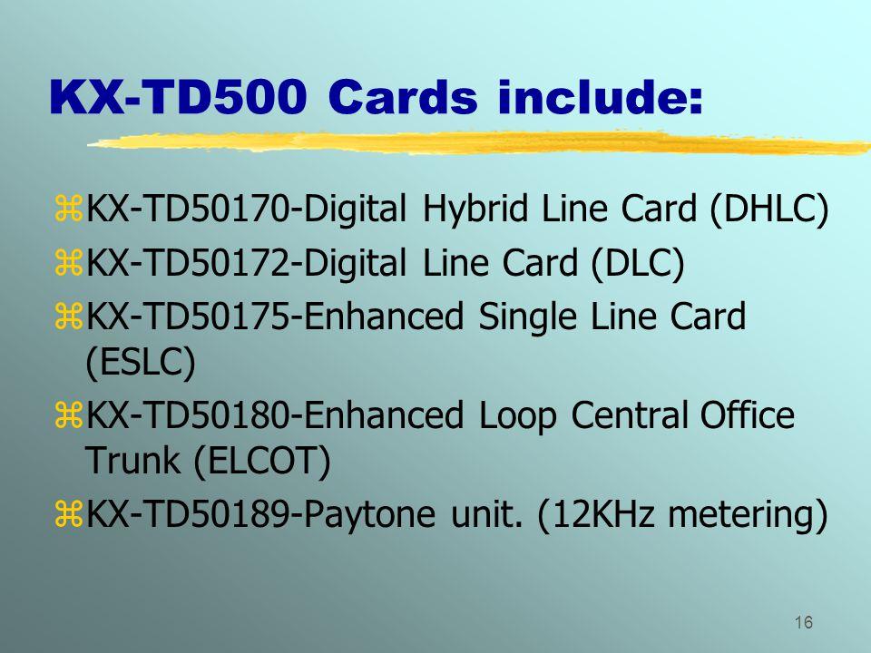 16 KX-TD500 Cards include: zKX-TD50170-Digital Hybrid Line Card (DHLC) zKX-TD50172-Digital Line Card (DLC) zKX-TD50175-Enhanced Single Line Card (ESLC