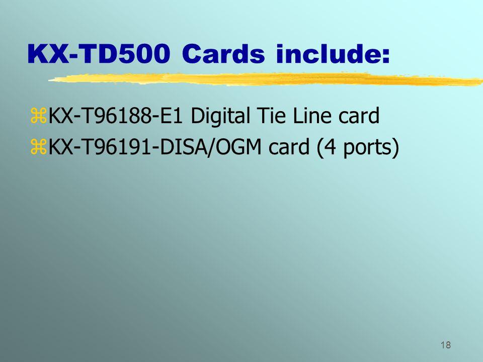 18 KX-TD500 Cards include: zKX-T96188-E1 Digital Tie Line card zKX-T96191-DISA/OGM card (4 ports)