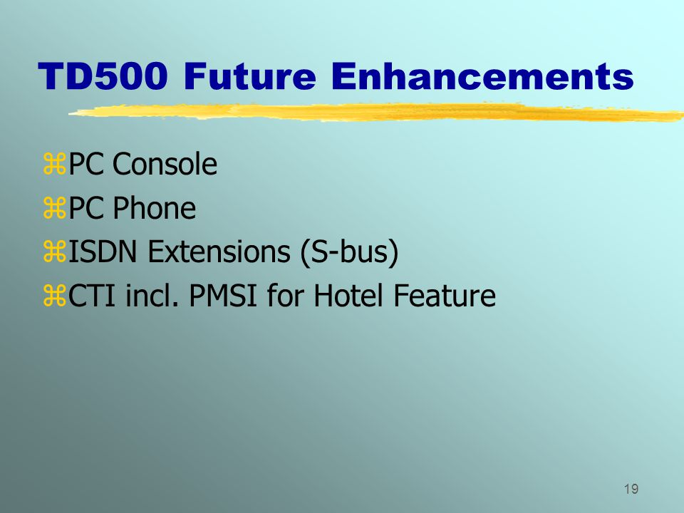 19 TD500 Future Enhancements zPC Console zPC Phone zISDN Extensions (S-bus) zCTI incl. PMSI for Hotel Feature