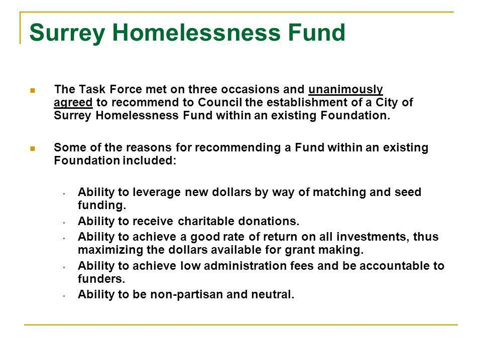 Surrey Homelessness Fund The Task Force met on three occasions and unanimously agreed to recommend to Council the establishment of a City of Surrey Homelessness Fund within an existing Foundation.