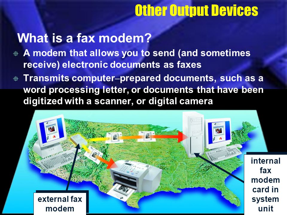 Other Output Devices What is a fax modem? A modem that allows you to send (and sometimes receive) electronic documents as faxes Transmits computer – p