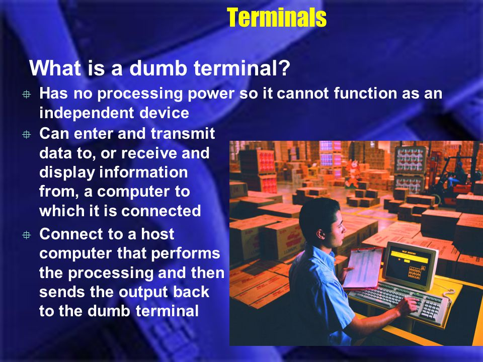 Terminals What is a dumb terminal? Has no processing power so it cannot function as an independent device Can enter and transmit data to, or receive a