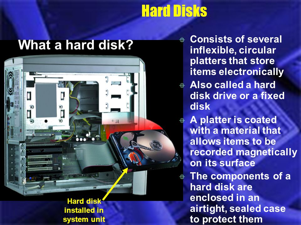 Hard Disks What a hard disk? Consists of several inflexible, circular platters that store items electronically Also called a hard disk drive or a fixe