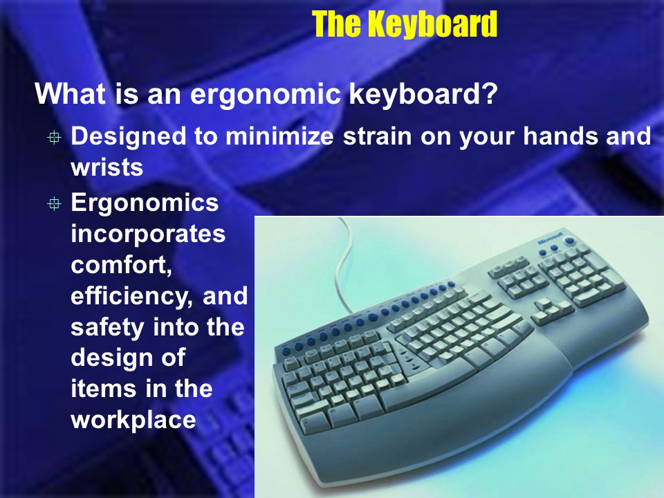 The Keyboard What is an ergonomic keyboard? Designed to minimize strain on your hands and wrists Ergonomics incorporates comfort, efficiency, and safe