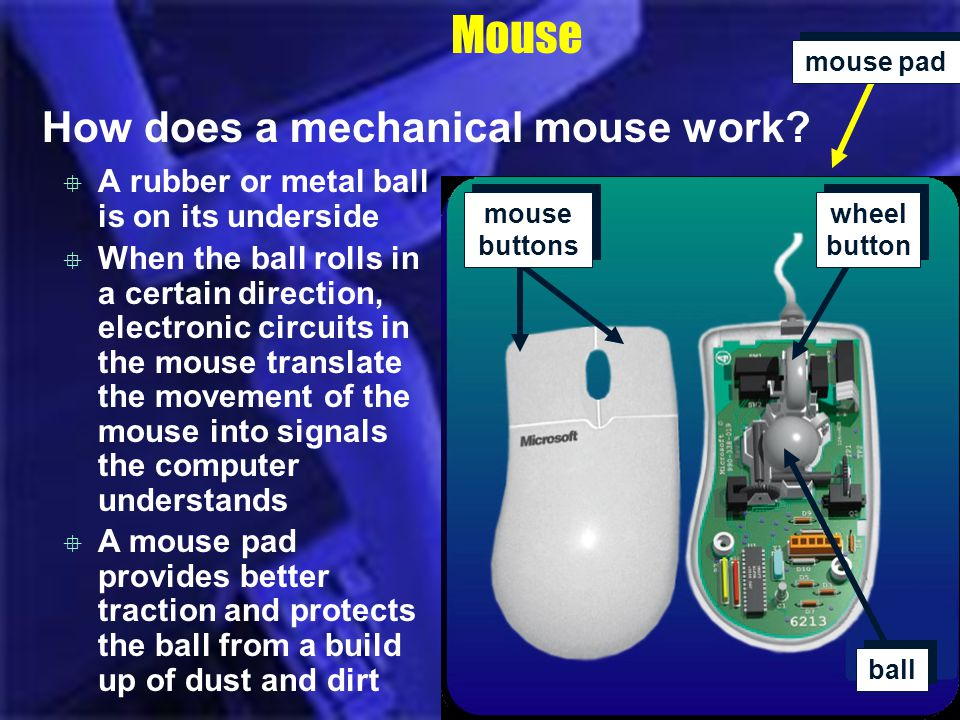 A mouse pad provides better traction and protects the ball from a build up of dust and dirt A rubber or metal ball is on its underside When the ball r