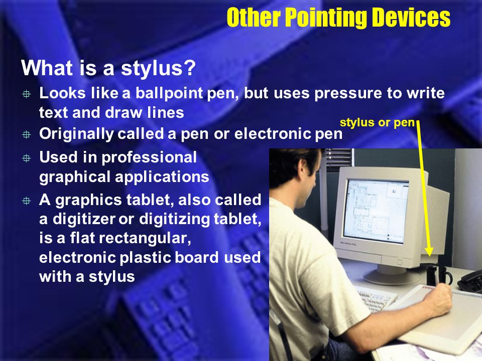 Other Pointing Devices What is a stylus? Used in professional graphical applications A graphics tablet, also called a digitizer or digitizing tablet,