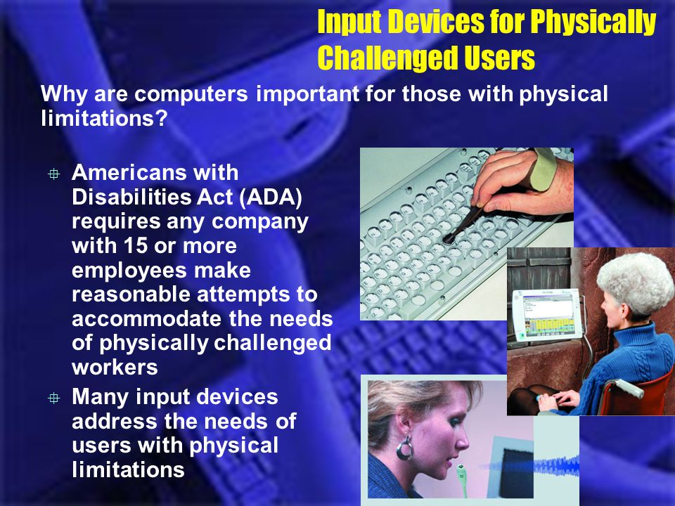 Input Devices for Physically Challenged Users Why are computers important for those with physical limitations? Americans with Disabilities Act (ADA) r
