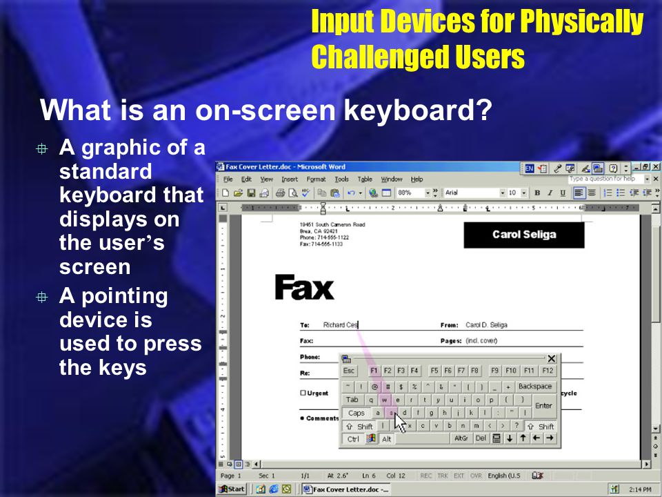 Input Devices for Physically Challenged Users What is an on-screen keyboard? A graphic of a standard keyboard that displays on the user s screen A poi