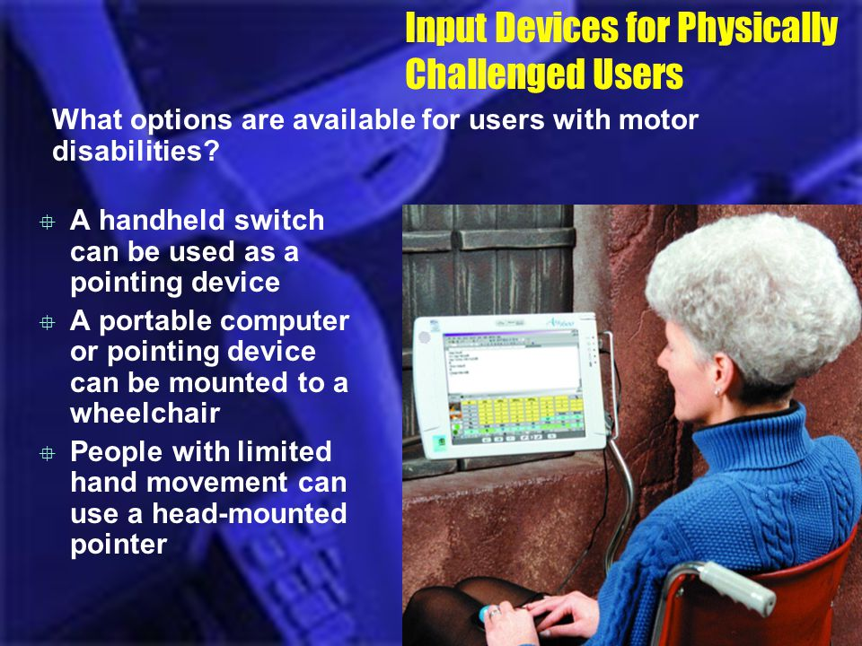 Input Devices for Physically Challenged Users What options are available for users with motor disabilities? A handheld switch can be used as a pointin