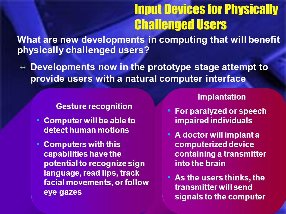Implantation For paralyzed or speech impaired individuals A doctor will implant a computerized device containing a transmitter into the brain As the u