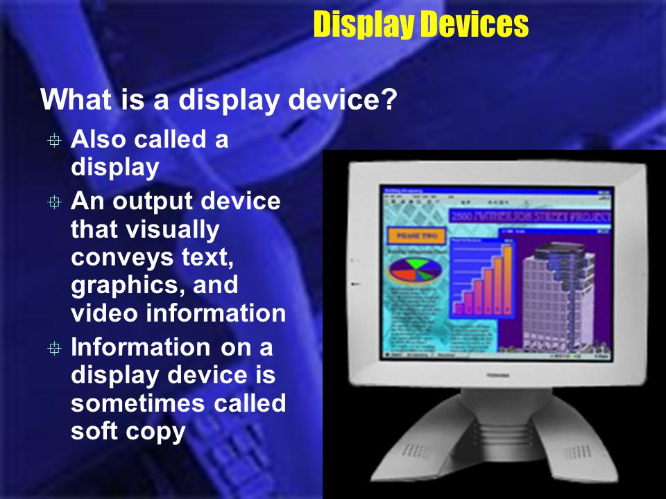 Display Devices What is a display device? Also called a display An output device that visually conveys text, graphics, and video information Informati