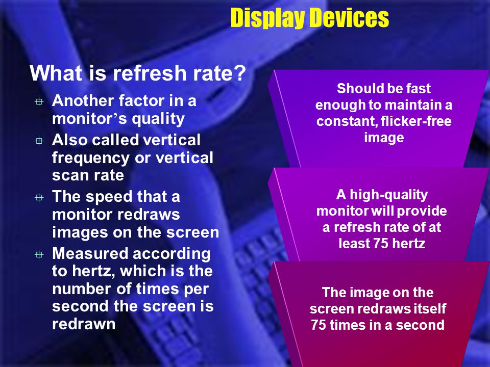 Should be fast enough to maintain a constant, flicker-free image A high-quality monitor will provide a refresh rate of at least 75 hertz Display Devic