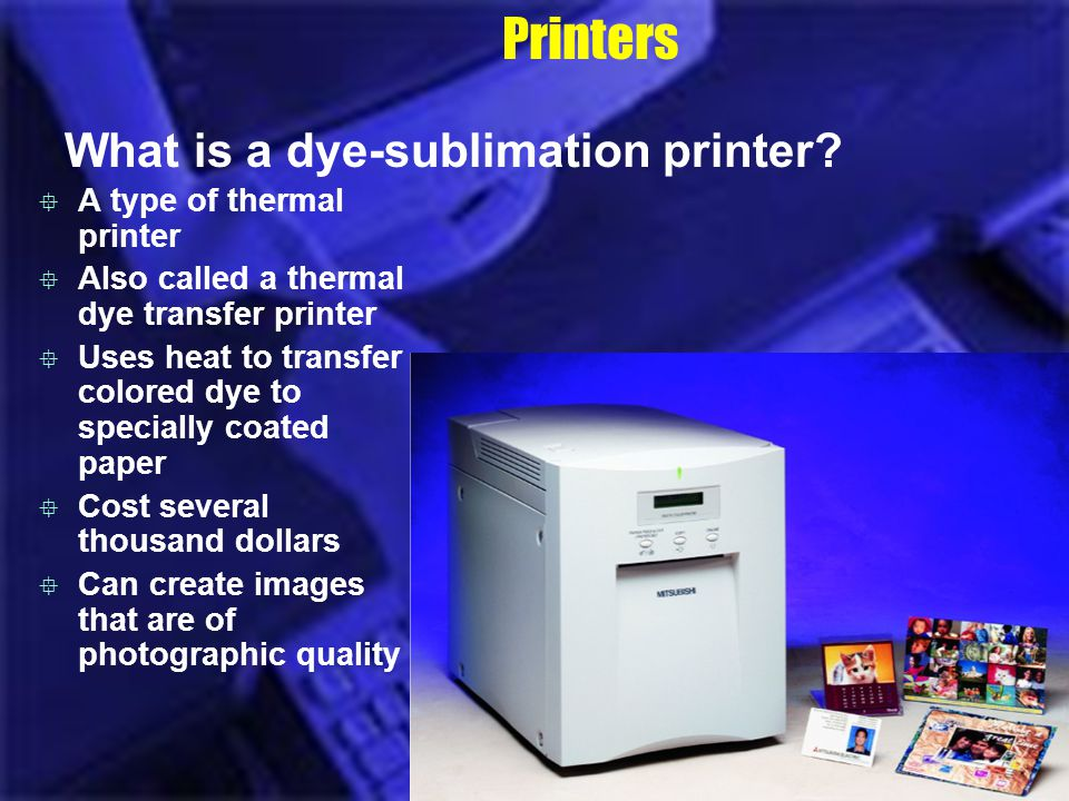 Printers What is a dye-sublimation printer? A type of thermal printer Also called a thermal dye transfer printer Uses heat to transfer colored dye to