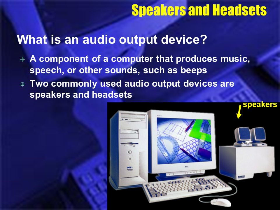 Speakers and Headsets What is an audio output device? A component of a computer that produces music, speech, or other sounds, such as beeps Two common