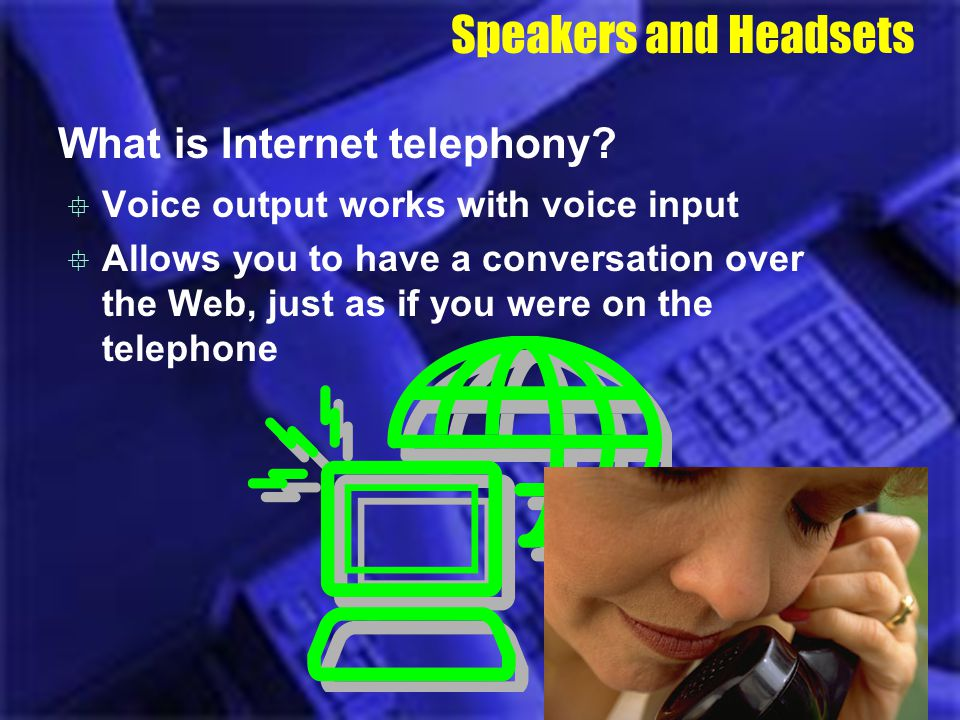 Speakers and Headsets What is Internet telephony? Voice output works with voice input Allows you to have a conversation over the Web, just as if you w