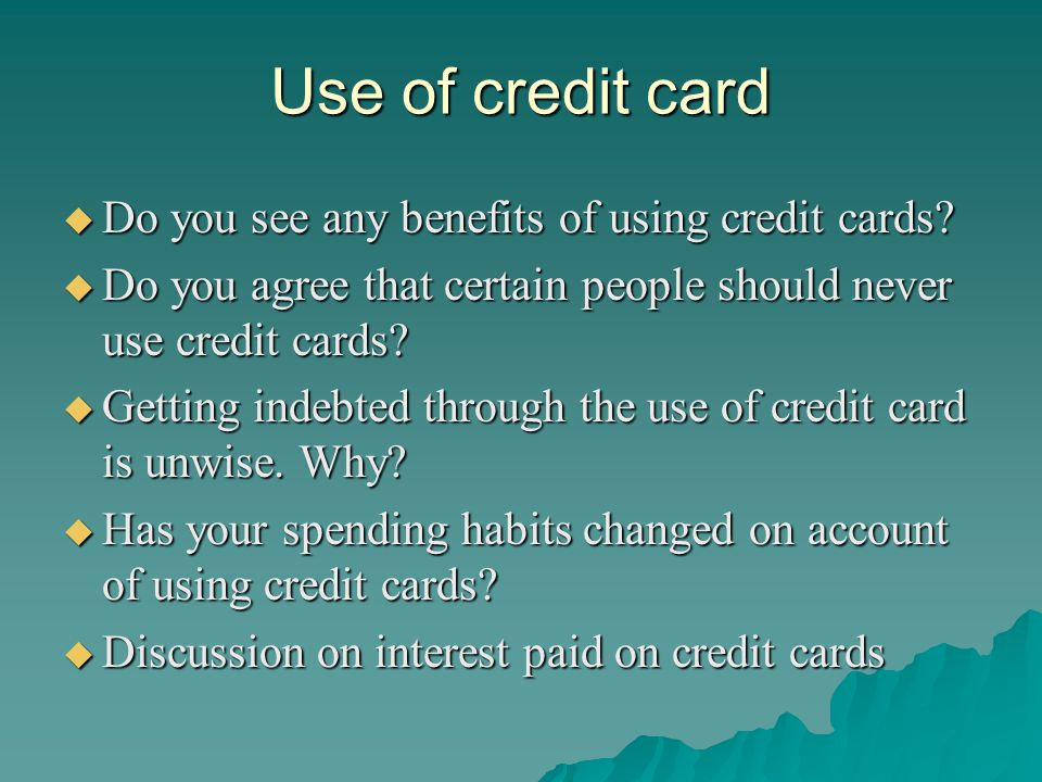 Use of credit card Do you see any benefits of using credit cards? Do you see any benefits of using credit cards? Do you agree that certain people shou