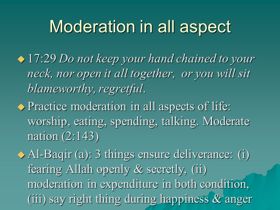 Moderation in all aspect 17:29 Do not keep your hand chained to your neck, nor open it all together, or you will sit blameworthy, regretful. 17:29 Do