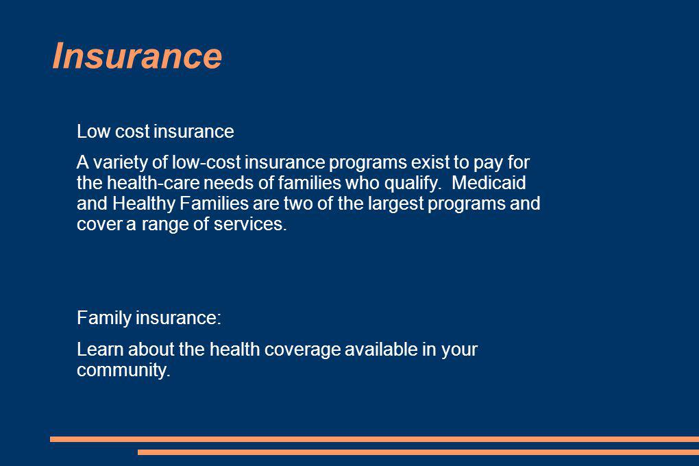 Insurance Low cost insurance A variety of low-cost insurance programs exist to pay for the health-care needs of families who qualify.