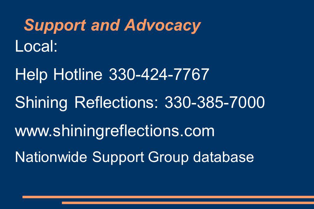 Support and Advocacy Local: Help Hotline 330-424-7767 Shining Reflections: 330-385-7000 www.shiningreflections.com Nationwide Support Group database