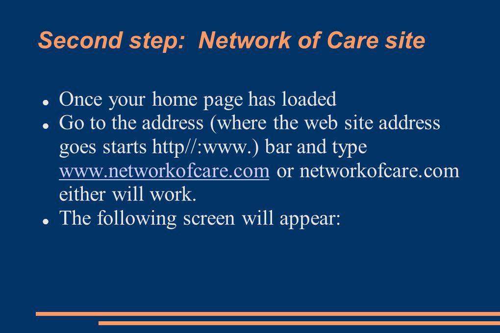 Second step: Network of Care site Once your home page has loaded Go to the address (where the web site address goes starts http//:www.) bar and type www.networkofcare.com or networkofcare.com either will work.