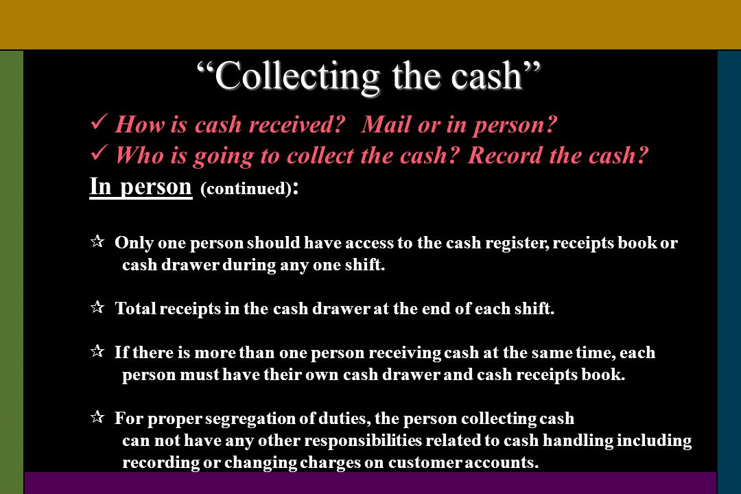 How is cash received? Mail or in person? Who is going to collect the cash? Record the cash? In person (continued) : Only one person should have access