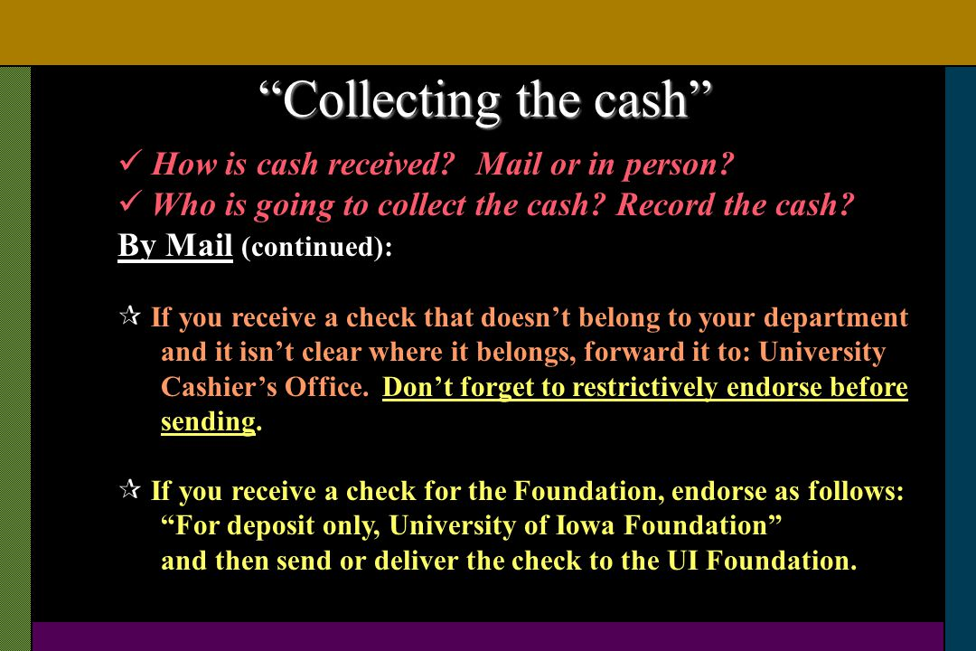 How is cash received? Mail or in person? Who is going to collect the cash? Record the cash? By Mail (continued): If you receive a check that doesnt be
